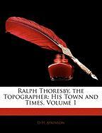 Ralph Thoresby, the Topographer: His Town and Times, Volume 1 - Atkinson, D. H.