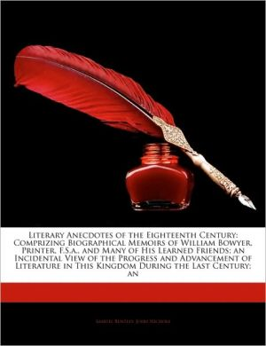 Literary Anecdotes of the Eighteenth Century: Comprizing Biographical Memoirs of William Bowyer, Printer, F.S.A., and Many of His Learned Friends; An