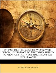 Estimating the Cost of Work: With Special Reference to Unstandardized Operations, as in Jobbing Shops or Repair Work