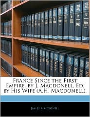 France Since the First Empire, by J. Macdonell, Ed. by His Wife (A.H. Macdonell).