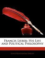 Francis Lieber: His Life and Political Philosophy - Harley, Lewis Reifsneider