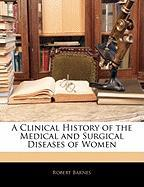 A Clinical History of the Medical and Surgical Diseases of Women - Barnes, Robert