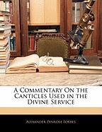 A Commentary on the Canticles Used in the Divine Service - Forbes, Alexander Penrose
