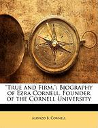 True and Firm.: Biography of Ezra Cornell, Founder of the Cornell University - Cornell, Alonzo B.