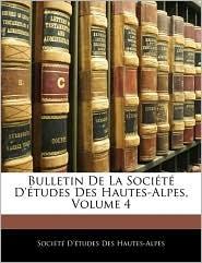 Bulletin de La Socit D'Tudes Des Hautes-Alpes, Volume 4