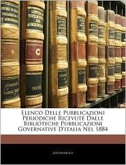 Elenco Delle Pubblicazioni Periodiche Ricevute Dalle Biblioteche Pubblicazioni Governative D'Italia Nel 1884