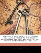 The Noble Science: A Few General Ideas on Fox-Hunting, for the Use of the Rising Generation of Sportsmen, and More Especially Those of th - Radcliffe, Frederick Peter Delm