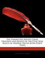 The Unwritten South: Cause, Progress and Result of the Civil War, Relics of Hidden Truth After Forty Years - Stonebraker, J. Clarence