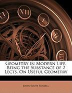 Geometry in Modern Life, Being the Substance of 2 Lects. on Useful Geometry - Russell, John Scott