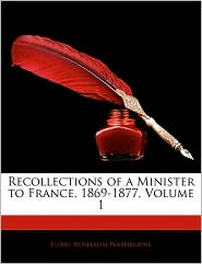 Recollections of a Minister to France, 1869-1877, Volume 1
