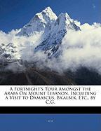 A Fortnight's Tour Amongst the Arabs on Mount Lebanon, Including a Visit to Damascus, Ba'albek, Etc., by C.G. - G, C.