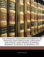 The Normal Standard Arithmetic: By Analysis and Induction, Designed for Public and Private Schools, Normal Schools, Academies, Etc - Brooks, Edward