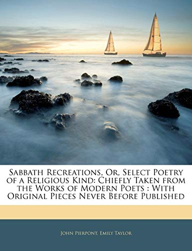 Sabbath Recreations or Select Poetry of a Religious Kind Chiefly Taken from the Works of Modern Poets by John Pierpont and Emily Taylor 2010 Paperback - Emily Taylor