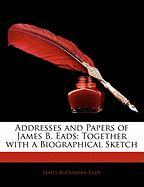 Addresses and Papers of James B. Eads: Together with a Biographical Sketch - Eads, James Buchanan