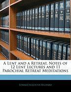 A Lent and a Retreat, Notes of 12 Lent Lectures and 11 Parochial Retreat Meditations - Hillyard, Edward Augustus
