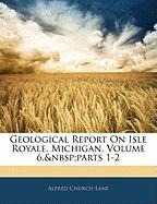Geological Report on Isle Royale, Michigan, Volume 6, Parts 1-2 - Lane, Alfred Church