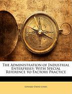 The Administration of Industrial Enterprises: With Special Reference to Factory Practice - Jones, Edward David