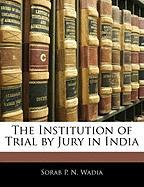 The Institution of Trial by Jury in India - Wadia, Sorab P. N.