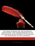 The Bible in Spain: Or, the Journeys, Adventures, and Imprisonments of an Englishman, in an Attempt to Circulate the Scriptures in the Pen
