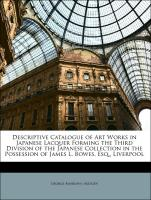 Descriptive Catalogue of Art Works in Japanese Lacquer Forming the Third Division of the Japanese Collection in the Possession of James L. Bowes, Esq., Liverpool