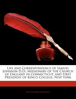 Life and Correspondence of Samuel Johnson D D : Missionary of the Church of England in Connecticut, and First President of King's College, N - Eben Edwards Beardsley