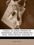 Christ in Song: Hymns of Immanual, Selected from All Ages, with Notes, Volume 1 - Schaff, Philip