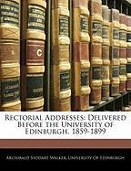 Rectorial Addresses: Delivered Before the University of Edinburgh, 1859-1899 - Walker, Archibald Stodart