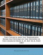 The Church and the Barbarians: Being an Outline of the History of the Church from A. D. 461 to A, Part 1003 - Hutton, William Holden