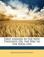 First Lessons in the New Thought; Or, the Way to the Ideal Life - Winkley, Jonathan Wingate