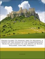 Rhode Island: Its Making and Its Meaning; a Survey of the Annals of the Commonwealth from Its Settlement to the Death of Roger Williams, 1636-1683, Volume 1