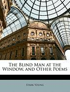 The Blind Man at the Window, and Other Poems - Young, Stark