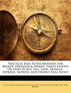 Practical Real Estate Methods for Broker, Operator & Owner: Thirty Experts on How to Buy, Sell, Lease, Manage, Appraise, Improve and Finance Real Esta