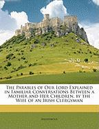 The Parables of Our Lord Explained in Familiar Conversations Between a Mother and Her Children, by the Wife of an Irish Clergyman - Anonymous