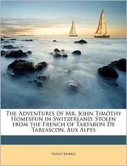 The Adventures of Mr. John Timothy Homespun in Switzerland: Stolen from the French of Tartaron de Tareascon, Aux Alpes