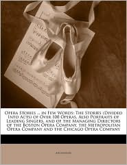 Opera Stories ... in Few Words: The Stories (Divided Into Acts) of Over 100 Operas, Also Portraits of Leading Singers, and of the Managing Directors o