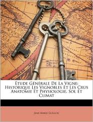 Tude Gnrale de La Vigne: Historique Les Vignobles Et Les Crus Anatomie Et Physiologie, Sol Et Climat