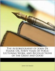 The Autobiography of John de Fraine: Or, Forty Years of Public Lecturing Work, and Recollections of the Great and Good