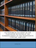 An Historical Account of the Plantation in Ulster at the Commencement of the Seventeenth Century, 1608-1620 - Hill, George
