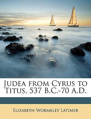 Judea from Cyrus to Titus, 537 B C -70 a D - Elizabeth Wormeley Latimer