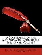 A Compilation of the Messages and Papers of the Presidents, Volume 5 - Richardson, James Daniel