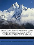 United States-Norway Arbitration Under the Special Agreement of June 30, 1921: Case of the United States of America: [And Appendix, Documentary Eviden - Dennis, William Cullen