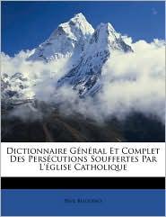 Dictionnaire General Et Complet Des Perscutions Souffertes Par L'Glise Catholique