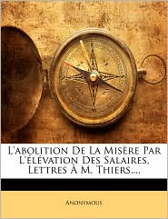 L'Abolition de La Misre Par L'Lvation Des Salaires, Lettres M. Thiers, ...