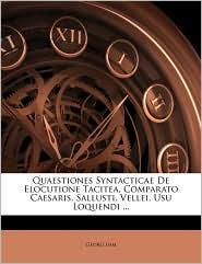 Quaestiones Syntacticae de Elocutione Tacitea, Comparato Caesaris, Sallusti, Vellei, Usu Loquendi ...