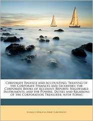 Corporate Finance and Accounting: Treating of the Corporate Finances and Securities; The Corporate Books of Account; Reports; Negotiable Instruments;