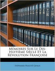 Memoires Sur Le Dix-Huitime Siecle Et La Rvolution Franoise