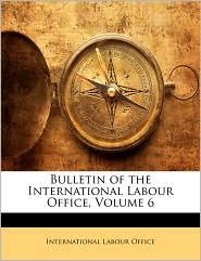 Bulletin of the International Labour Office, Volume 6