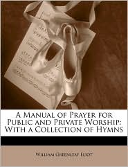 A Manual of Prayer for Public and Private Worship: With a Collection of Hymns