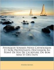 Pourquoi Sommes-Nous Catholiques Et Non Protestants: Discussion Au Point de Vue de L'Ecriture, Du Bon Sens Et Des Faits