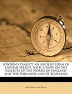 London's Dialect, an Ancient Form of English Speech, with a Note on the Dialects of the North of England and the Midlands and of Scotland - MacBride, MacKenzie